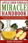 Apple Cider Vinegar Miracle Handbook: The Ultimate Health Guide to Silky Hair, Weight Loss, and Glowing Skin! How to Use Apple Cider Vinegar to Prevent Candida, Allergies, Acne, Acid Reflux, Heart Bu - Kathy Benjamin