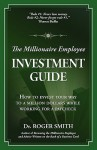 The Millionaire Employee Investment Guide: How to Invest Your Way to a Million Dollars While Working for a Paycheck - Roger Dean Smith