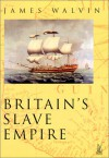 Britain's Slave Empire - James Walvin, James Walvin