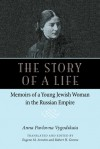 The Story of a Life: Memoirs of a Young Jewish Woman in the Russian Empire - Anna Pavolovna Vygodskaia, Eugene Avrutin, Robert Greene