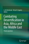 Combating Desertification in Asia, Africa and the Middle East: Proven practices - G. Ali Heshmati, Victor Squires