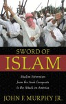 Sword of Islam: Muslim Extremism from the Arab Conquests to the Attack on America - John F. Murphy Jr.
