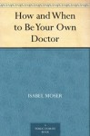 How and When to Be Your Own Doctor - Isabel Moser, Steve Solomon