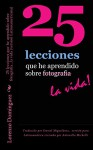 25 lecciones que he aprendido sobre fotografia...la vida (version Latinoamericana): Texto solamente. Traducido por Daniel Miguelánez, versión para Latinoamérica ... About Photography...Life!) (Spanish Edition) - Lorenzo Dominguez, Lorenzo Dominguez, Stephanie Staal, Antonella Michelli, Daniel Miguelanez