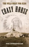 Crazy Horse: The Wild West for Kids - Jon Sterngass