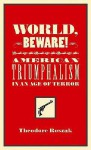 World, Beware!: American Triumphalism in an Age of Terror - Theodore Roszak