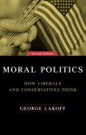 Moral Politics: How Liberals and Conservatives Think - George Lakoff