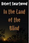 In the Land of the Blind: A Zombie Story - Robert Swartwood