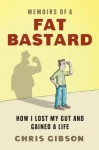 Memoirs of a Fat Bastard: How I Lost My Gut And Gained A Life - Chris Gibson