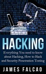 Hacking: Everything You need to know about Hacking, How to Hack and Security Penetration Testing (Hacking, Hacking For Beginners, Computer Hacking, How to Hack, Hacking Protection, Ethical Hacking) - James Falcao, Hacking