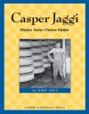 Casper Jaggi: Master Swiss Cheese Maker - Jerry Apps