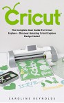 Cricut: The Complete User Guide For Cricut Explore - Discover Amazing Cricut Explore Design Hacks! (Design, Interior Design, Decoration) - Caroline Reynolds