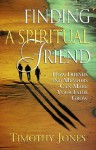 Finding a Spiritual Friend: How Friends and Mentors Can Make Your Faith Grow - Timothy K. Jones