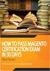 Magento Certificate Study Guide: How to pass magento certification exam in 30 days - David Nguyen