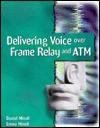 Delivering Voice Over Frame Relay And Atm - Daniel Minoli, Emma Minoli
