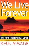 We Live Forever: The Real Truth About Death - P.M.H. Atwater