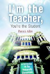 I'm the Teacher, You're the Student: A Semester in the University Classroom - Patrick N. Allitt