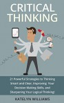 Critical Thinking: 21 Powerful Strategies to Thinking Smart and Clear, Improving Your Decision Making Skills, and Sharpening Your Logical Thinking! - Katelyn Williams