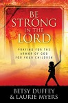 Be Strong in the Lord: Praying for the Armor of God for Your Children - Betsy Duffey, Laurie Myers