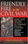 Friendly Fire in the Civil War: More Than 100 True Stories of Comrade Killing Comrade - Webb Garrison