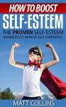 How to Boost Self-Esteem: The proven self-esteem workbook to help low self esteem - Matt Collins