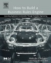 How to Build a Business Rules Engine: Extending Application Functionality through Metadata Engineering: Extending Application Functionality Through Metadata ... Kaufmann Series in Data Management Systems) - Malcolm Chisholm