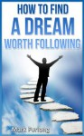 How to Find a Dream Worth Following - Mark Furlong
