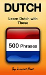Dutch: Learn Dutch with These 500 Phrases (Dutch Language, Speak Dutch, Learning Dutch, Netherlands Language, Holland Language, Learning Dutch, Speaking Dutch) - Vincent Noot