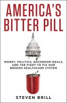 America's Bitter Pill: Money, Politics, Back-Room Deals, and the Fight to Fix Our Broken Healthcare System - Steven Brill