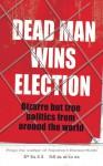 Dead Man Wins Election: Bizarre But True Politics from Around the World - Phil Mason