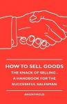 How to Sell Goods - The Knack of Selling - A Handbook for the Successful Salesman - Anonymous