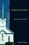 Faith in the Grace: What I Taught My Children. - Michael Wilson