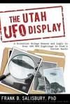 The Utah UFO Display: A Scientist Brings Reason and Logic to Over 400 UFO Sightings in Utah's Uintah Basin - Frank B. Salisbury