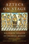 Aztecs on Stage: Religious Theater in Colonial Mexico - Louise M. Burkhart, Barry D. Sell, Stafford Poole