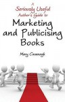 A Seriously Useful Author's Guide To Marketing And Publicising Books - Mary Cavanagh