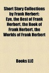 Short Story Collections by Frank Herbert: Eye, the Best of Frank Herbert, the Book of Frank Herbert, the Worlds of Frank Herbert - Books LLC
