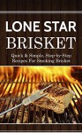 Lone Star Brisket: Quick & Simple, Step-by-Step Recipes For Smoking Brisket - Jamie Thornton
