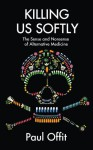 Killing Us Softly: The Sense and Nonsense of Alternative Medicine - Paul A. Offit