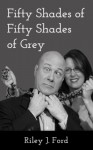 Fifty Shades of Fifty Shades of Grey - Riley J. Ford
