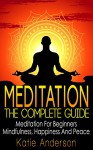Meditation: The Complete Guide: Meditation For Beginners, Mindfulness, Happiness & Peace (Meditation Techniques, Meditation For Beginners, Mindfulness ... Relief, Buddha, Zen, Mindfulness Book 1) - Katie Anderson