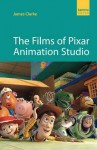 The Films of Pixar Animation Studio - James Clarke