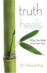 Truth Heals: Dismantling the Lies That Make Us Sick - Deborah King