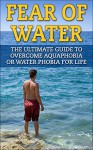Fear of Water: The Ultimate Guide To Overcome Aquaphobia Or Fear Of Water For Life (Phobia, overcome fear) - James Scott