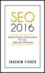 SEO: SEO 2016 Search Engine Optimization For The Ambitious Marketeer SEO Marketing 2016 - Joachim Fisher, Simon Lee