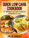 Quick Low Carb Cookbook: 37 Delicious Low Carb Recipes In 15 Minutes Or Less (Low Carb Cookbooks) - Julia Cruise