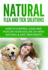 Natural Flea and Tick Solutions: How to control fleas and ticks on your dog or cat with natural & safe treatments (Flea and Tick Prevention Book 1) - J.A. Andrew