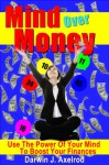 Mind Over Money. Use The Power Of Your Mind To Boost Your Finances! - Darwin J. Axelrod, Robert Jones