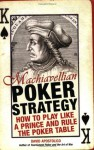Machiavellian Poker Strategy: How to Play Like a Prince and Rule the Poker Table - David Apostolico