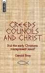 Creeds, Councils and Christ: Did the early Christians misrepresent Jesus? - Gerald Bray