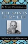 Saints in My Life: My Favorite Spiritual Companions - Benedict J. Groeschel